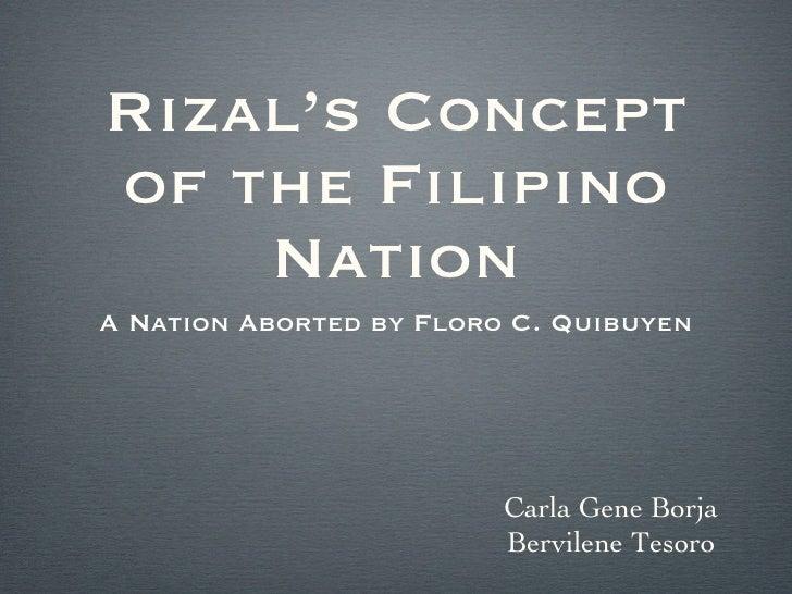 Rizal's Concept of the Filipino Nation <ul><li>A Nation Aborted by Floro C. Quibuyen </li></ul>Carla Gene Borja Bervilene ...