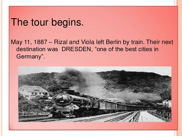 rizal s grand tour of europe with viola 1887 Rizal's grand tour of europe with maximo viola (1887) may 11, 1887 – dawn of the said date they left berlin by train in which their destination was in dresden, one of the best cities in germany.