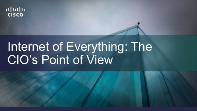 Cisco Confidential 1© 2013-2014 Cisco and/or its affiliates. All rights reserved. Internet of Everything: The CIO's Point ...