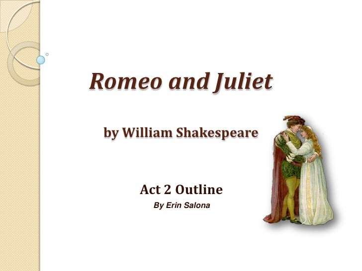 Romeo and Julietby William Shakespeare<br />Act 2 Outline<br />By Erin Salona<br />