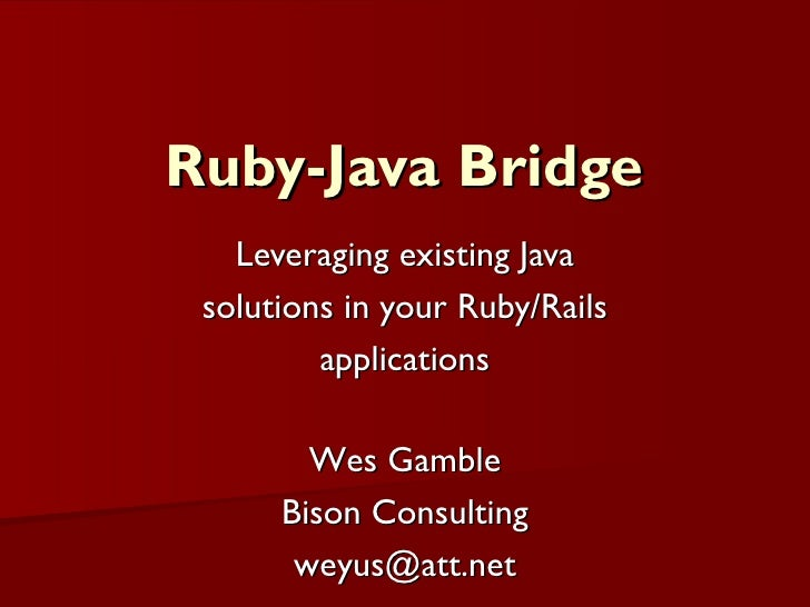 Ruby-Java Bridge Leveraging existing Java solutions in your Ruby/Rails applications Wes Gamble Bison Consulting [email_add...