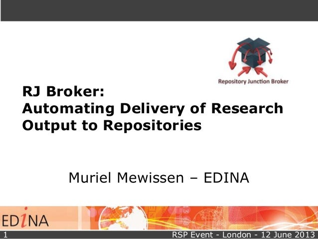 RJ Broker:Automating Delivery of ResearchOutput to RepositoriesMuriel Mewissen – EDINARSP Event - London - 12 June 20131
