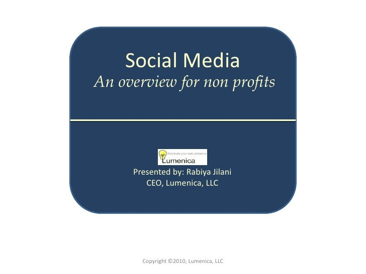 Social Media An overview for non profits          Presented by: Rabiya Jilani         CEO, Lumenica, LLC            Copyri...