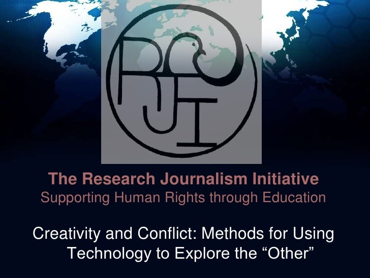 The Research Journalism InitiativeSupporting Human Rights through Education<br />Creativity and Conflict: Methods for Usin...