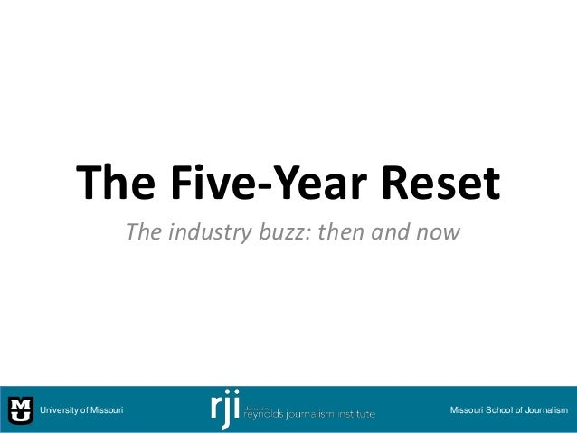 The Five-Year Reset The industry buzz: then and now University of Missouri Missouri School of Journalism