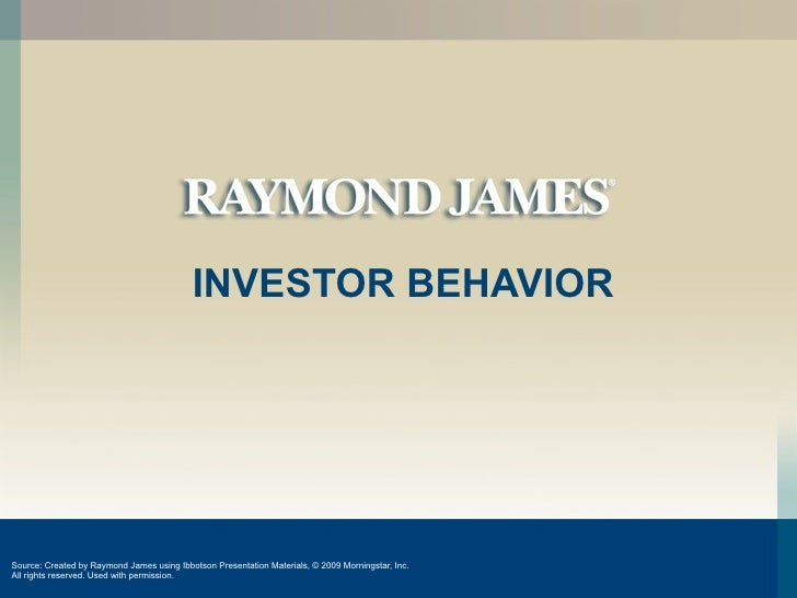 INVESTOR BEHAVIOR     Source: Created by Raymond James using Ibbotson Presentation Materials, © 2009 Morningstar, Inc. All...