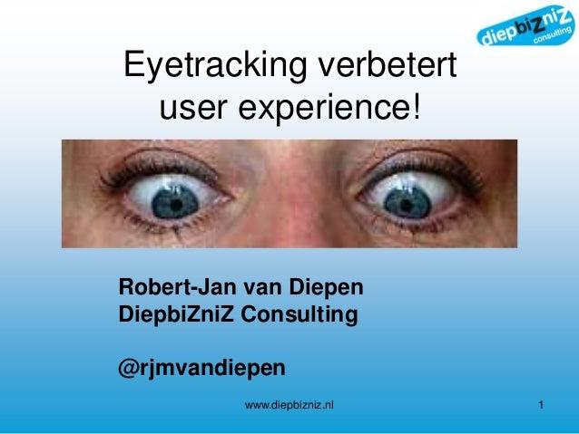 Eyetracking verbetert user experience! www.diepbizniz.nl 1 Robert-Jan van Diepen DiepbiZniZ Consulting @rjmvandiepen