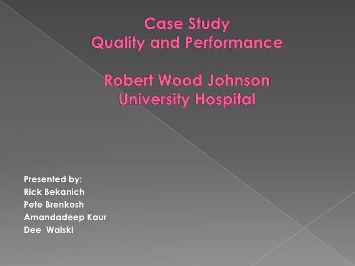 Case Study Quality and PerformanceRobert Wood JohnsonUniversity Hospital<br />Presented by:<br />Rick Bekanich<br />Pete B...