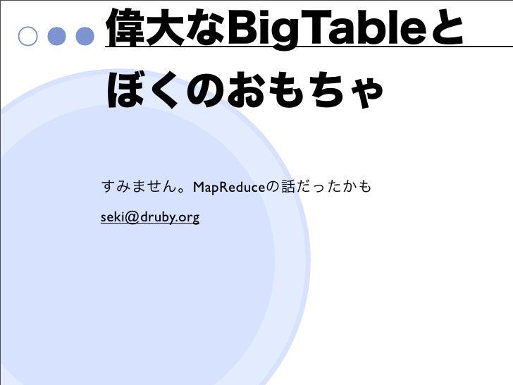 偉大なBigTableとぼくのおもちゃすみません。MapReduceの話だったかもseki@druby.org