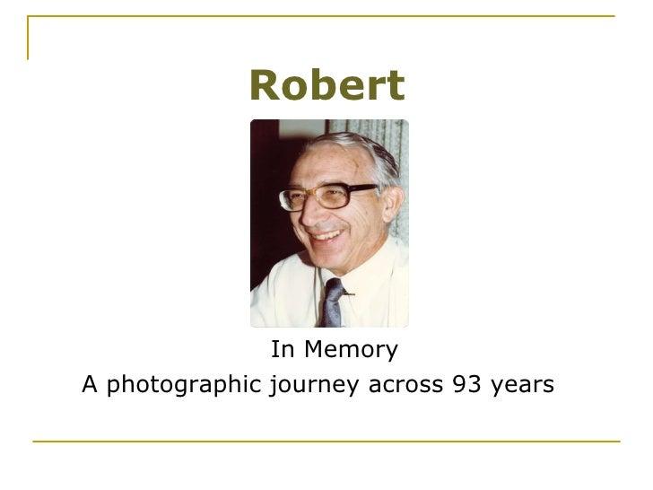 Robert <ul><li>In Memory </li></ul><ul><li>A photographic journey across 93 years </li></ul>