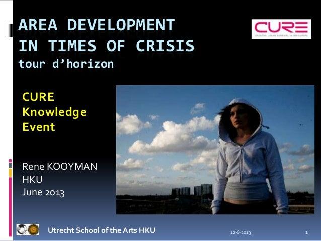 12-6-2013 1AREA DEVELOPMENTIN TIMES OF CRISIStour d'horizonUtrecht School of the Arts HKUCUREKnowledgeEventRene KOOYMANHKU...