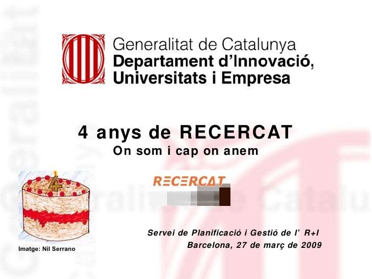 Servei de Planificació i Gestió de l'R+I  Barcelona, 27 de març de 2009 4 anys de RECERCAT On som i cap on anem Imatge: Ni...