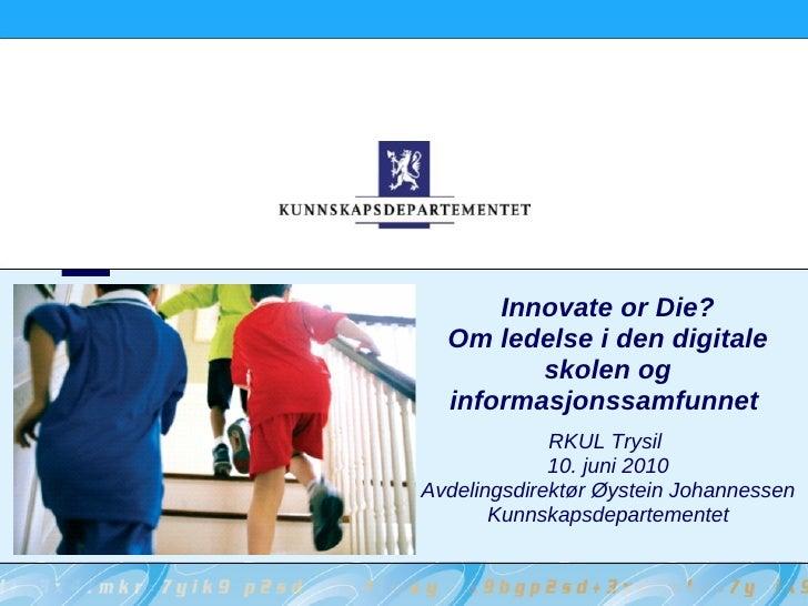 Innovate or Die?   Om ledelse i den digitale          skolen og   informasjonssamfunnet              RKUL Trysil          ...