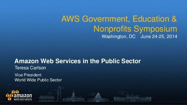 AWS Government, Education & Nonprofits Symposium Washington, DC June 24-25, 2014 Amazon Web Services in the Public Sector ...