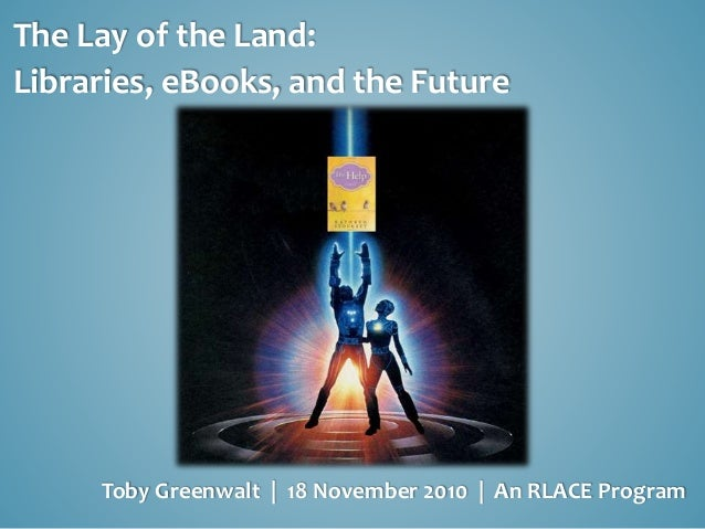 The Lay of the Land: Libraries, eBooks, and the Future Toby Greenwalt | 18 November 2010 | An RLACE Program