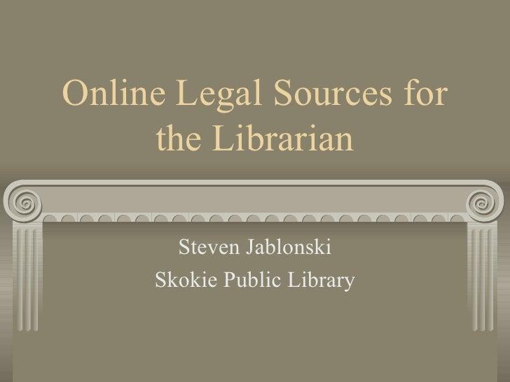 Online Legal Sources for the Librarian Steven Jablonski Skokie Public Library