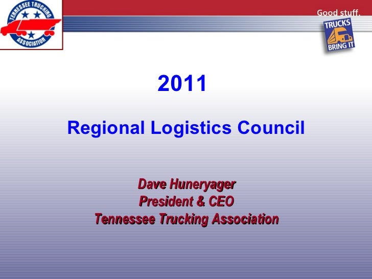 2011  Regional Logistics Council Dave Huneryager President & CEO Tennessee Trucking Association