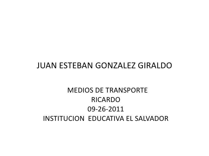 JUAN ESTEBAN GONZALEZ GIRALDO        MEDIOS DE TRANSPORTE              RICARDO             09-26-2011 INSTITUCION EDUCATIV...