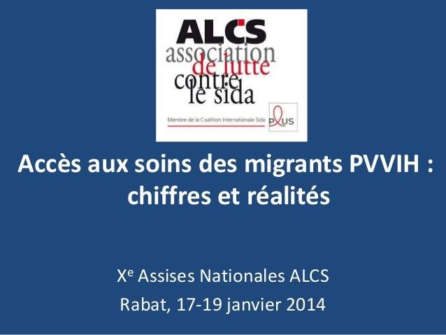 Accès aux soins des migrants PVVIH : chiffres et réalités Xe Assises Nationales ALCS Rabat, 17-19 janvier 2014