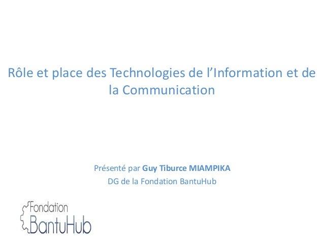 Rôle et place des Technologies de l'Information et de la Communication Présenté par Guy Tiburce MIAMPIKA DG de la Fondatio...
