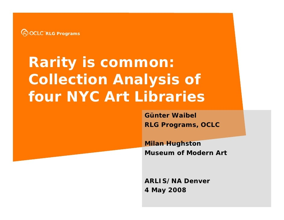 RLG Programs     Rarity is common: Collection Analysis of four NYC Art Libraries                  Günter Waibel           ...