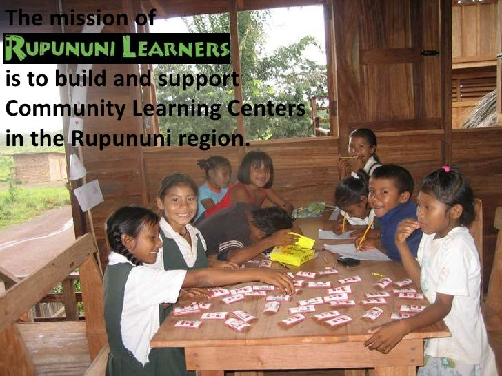 The mission of <br />is to build and support<br />Community Learning Centers<br />in the Rupununi region.<br />