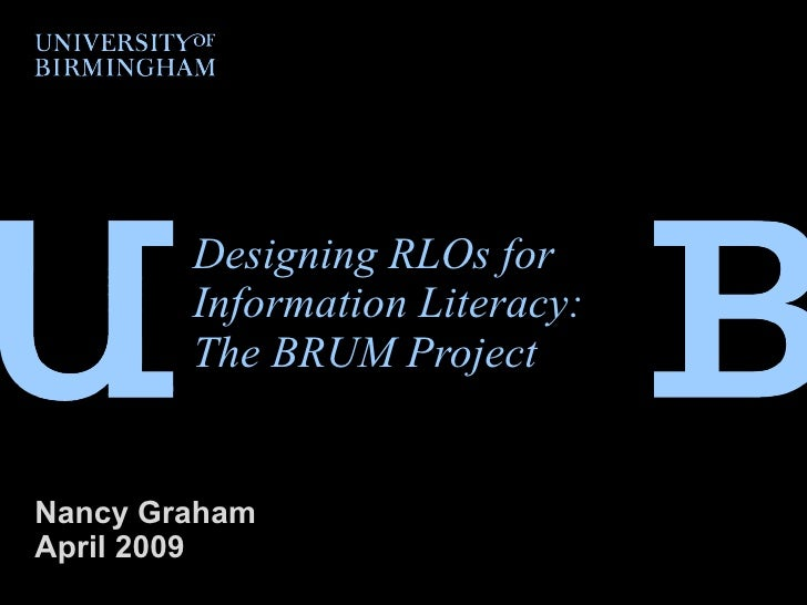 Designing RLOs for Information Literacy: The BRUM Project   Nancy Graham  April 2009