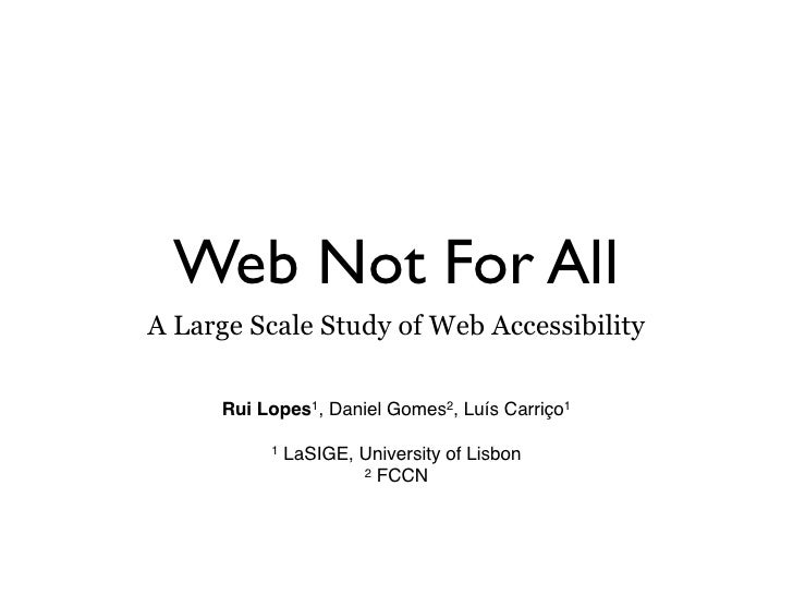 Web Not For All A Large Scale Study of Web Accessibility       Rui Lopes1, Daniel Gomes2, Luís Carriço1            1   LaS...