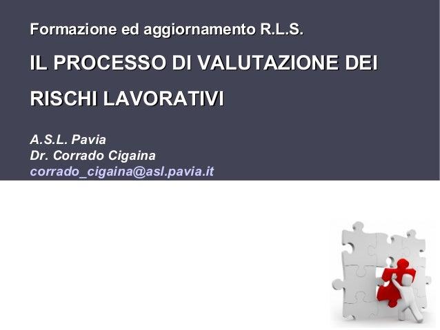 Formazione ed aggiornamento R.L.S.  IL PROCESSO DI VALUTAZIONE DEI RISCHI LAVORATIVI A.S.L. Pavia Dr. Corrado Cigaina corr...