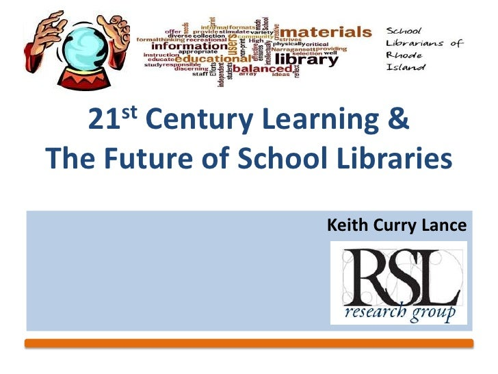 21 st       Century Learning &The Future of School Libraries                    Keith Curry Lance