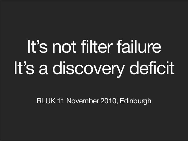 It's not filter failure It's a discovery deficit RLUK 11 November 2010, Edinburgh