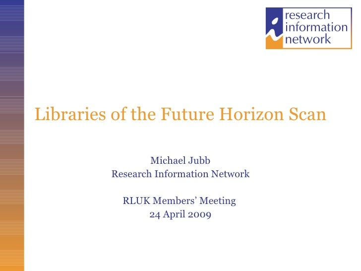 Libraries of the Future Horizon Scan Michael Jubb Research Information Network RLUK Members' Meeting  24 April 2009