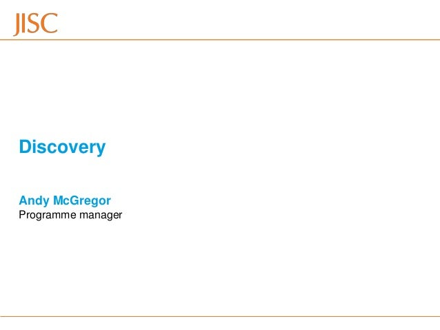 Discovery Andy McGregor Programme manager15/11/2012   Venue Name: Go to View menu > Header and Footer to change   slide 1
