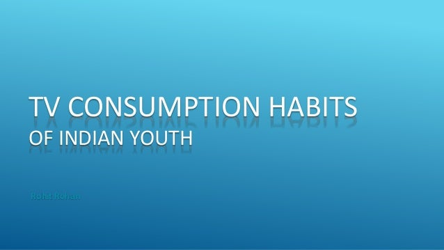TV CONSUMPTION HABITS OF INDIAN YOUTH Rohit Rohan