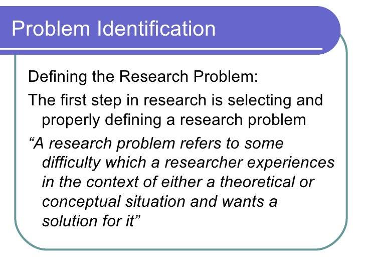 Problem Identification <ul><li>Defining the Research Problem: </li></ul><ul><li>The first step in research is selecting an...
