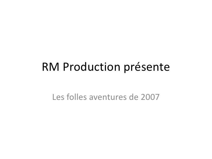 RM Production présente<br />Les folles aventures de 2007<br />