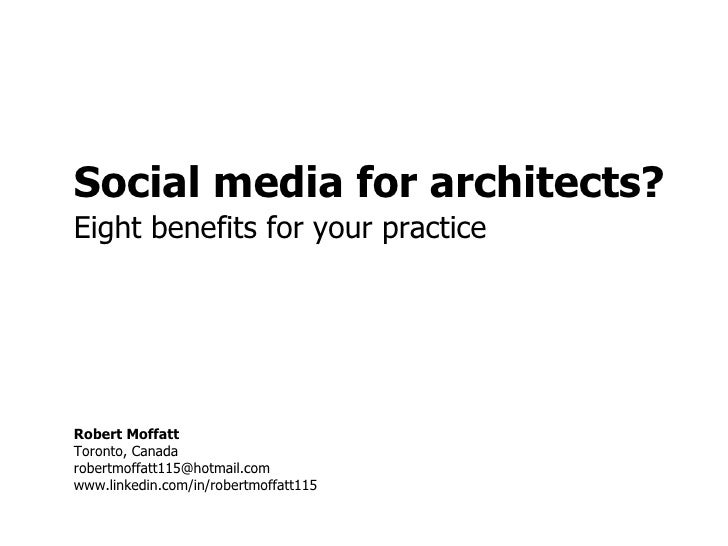 Social media for architects? Eight benefits for your practice Robert Moffatt Toronto, Canada [email_address] www.linkedin....