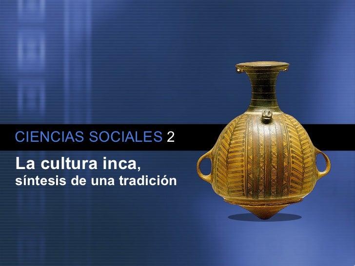 CIENCIAS SOCIALES   2 La cultura inca ,  síntesis de una tradición