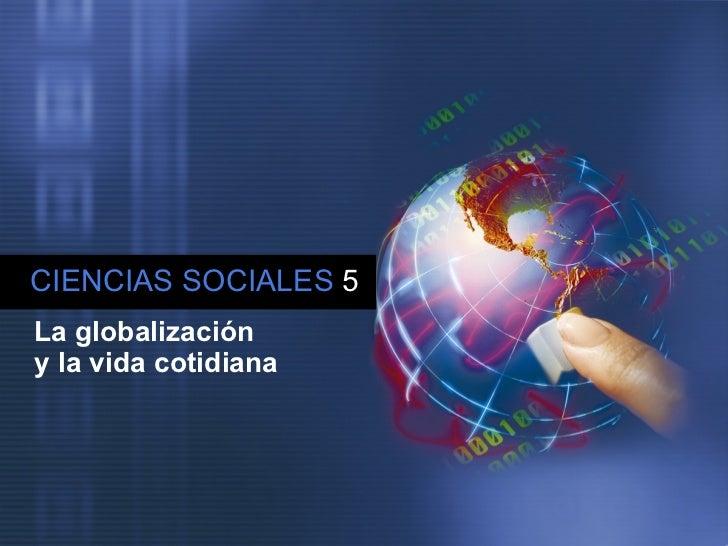 CIENCIAS SOCIALES   5 La globalización  y la vida cotidiana