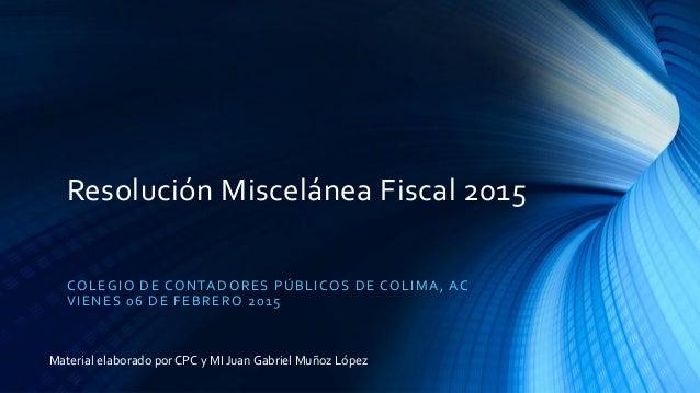 Resolución Miscelánea Fiscal 2015 COLEGIO DE CONTADORES PÚBLICOS DE COLIMA, AC VIENES 06 DE FEBRERO 2015 Material elaborad...