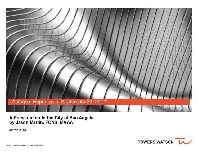 Actuarial Report as of September 30, 2012   A Presentation to the City of San Angelo   by Jason Martin, FCAS, MAAA   March...
