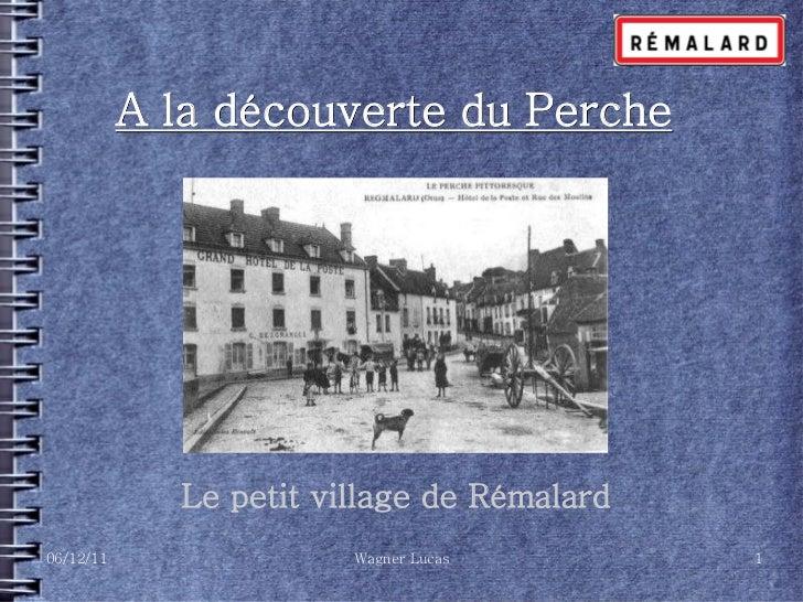 A la découverte du Perche             Le petit village de Rémalard06/12/11                Wagner Lucas        1