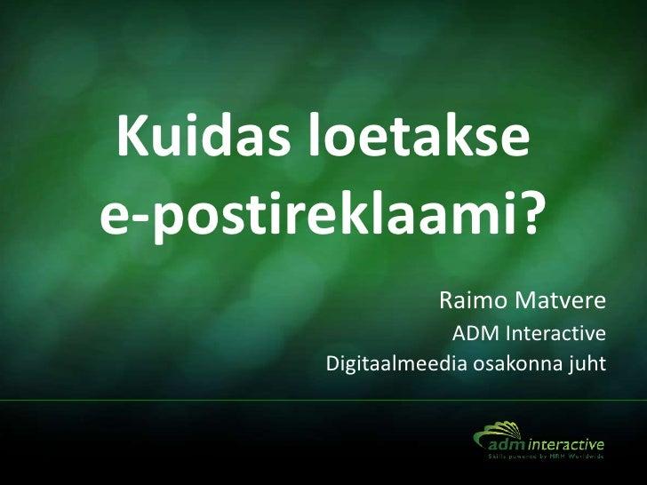 Kuidas loetakse e-postireklaami?<br />Raimo Matvere<br />ADM Interactive<br />Digitaalmeedia osakonna juht<br />