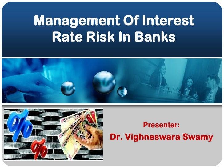 Management Of Interest   Rate Risk In Banks                     Presenter:           Dr. Vighneswara Swamy