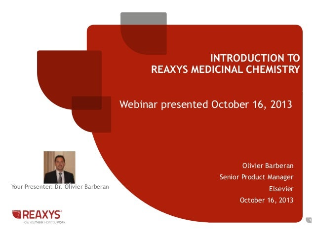 INTRODUCTION TO REAXYS MEDICINAL CHEMISTRY  Webinar presented October 16, 2013  Olivier Barberan Senior Product Manager Yo...