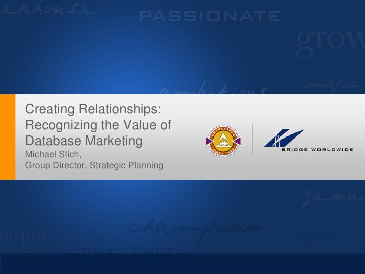 Creating Relationships: Recognizing the Value of Database Marketing Michael Stich, Group Director, Strategic Planning