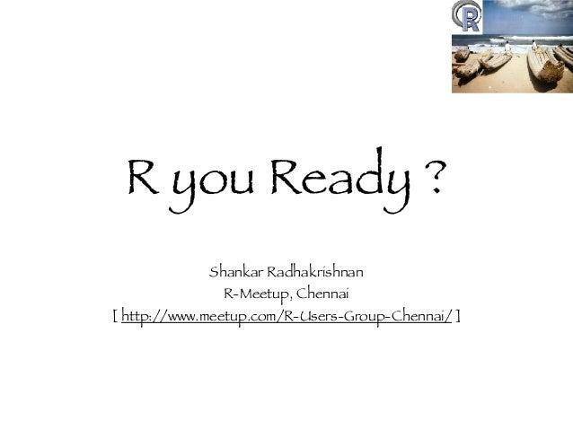 R you Ready ? Shankar Radhakrishnan R-Meetup, Chennai [ http://www.meetup.com/R-Users-Group-Chennai/ ]