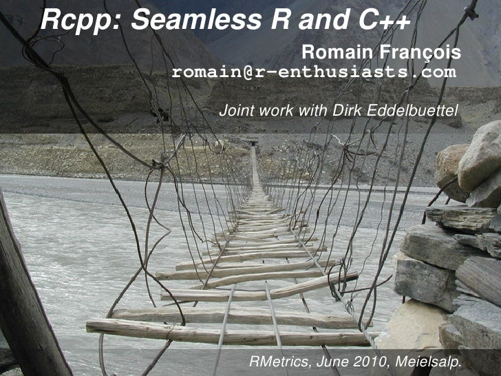 Rcpp: Seamless R and C++                    Romain François         romain@r-enthusiasts.com             Joint work with D...