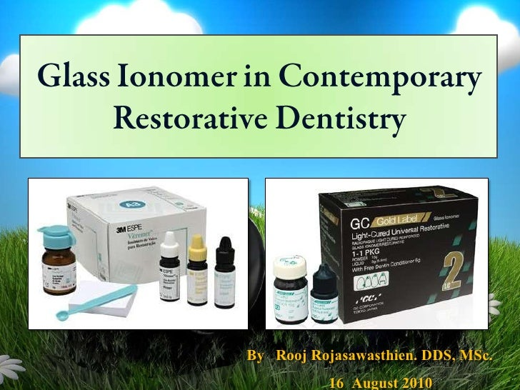 Glass Ionomer in Contemporary Restorative Dentistry<br />By   RoojRojasawasthien. DDS, MSc.<br />16  August 2010<br />