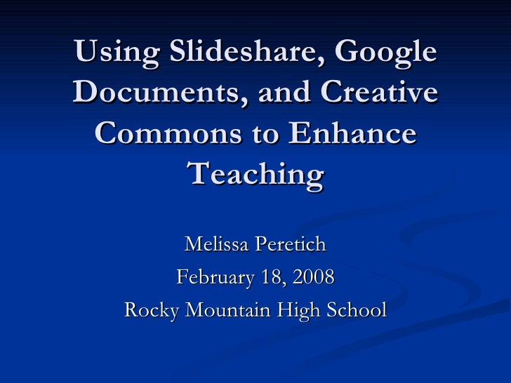 Using Slideshare, Google Documents, and Creative Commons to Enhance Teaching Melissa Peretich February 18, 2008 Rocky Moun...